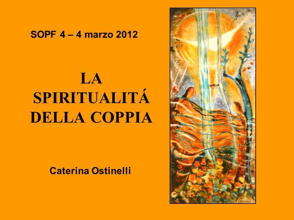 SOPF 4 – 4 marzo 2012 LA SPIRITUALITÁ DELLA COPPIA Caterina Ostinelli