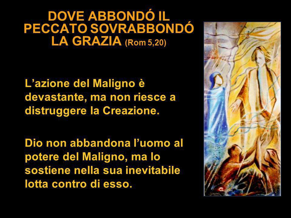 DOVE ABBONDÓ IL PECCATO SOVRABBONDÓ LA GRAZIA (Rom 5,20) Lazione del Maligno è devastante, ma non riesce a distruggere la Creazione. Dio non abbandona