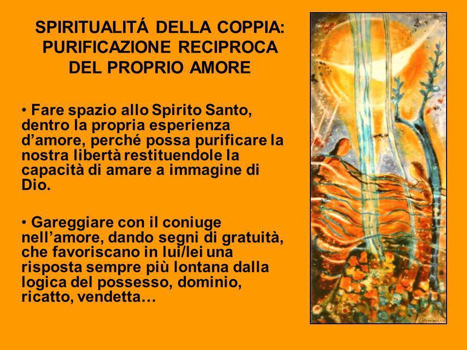 SPIRITUALITÁ DELLA COPPIA: PURIFICAZIONE RECIPROCA DEL PROPRIO AMORE Fare spazio allo Spirito Santo, dentro la propria esperienza damore, perché possa