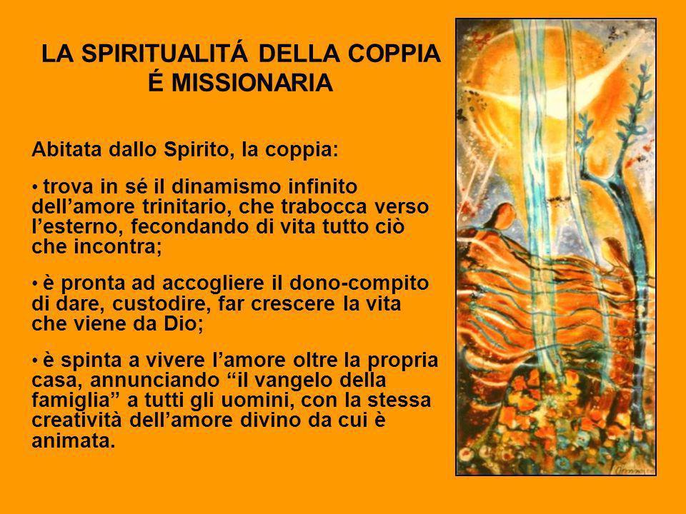 LA SPIRITUALITÁ DELLA COPPIA É MISSIONARIA Abitata dallo Spirito, la coppia: trova in sé il dinamismo infinito dellamore trinitario, che trabocca vers