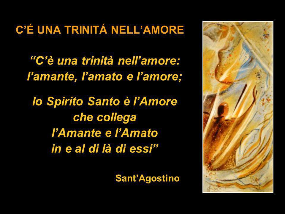 CÉ UNA TRINITÁ NELLAMORE Cè una trinità nellamore: lamante, lamato e lamore; lo Spirito Santo è lAmore che collega lAmante e lAmato in e al di là di e