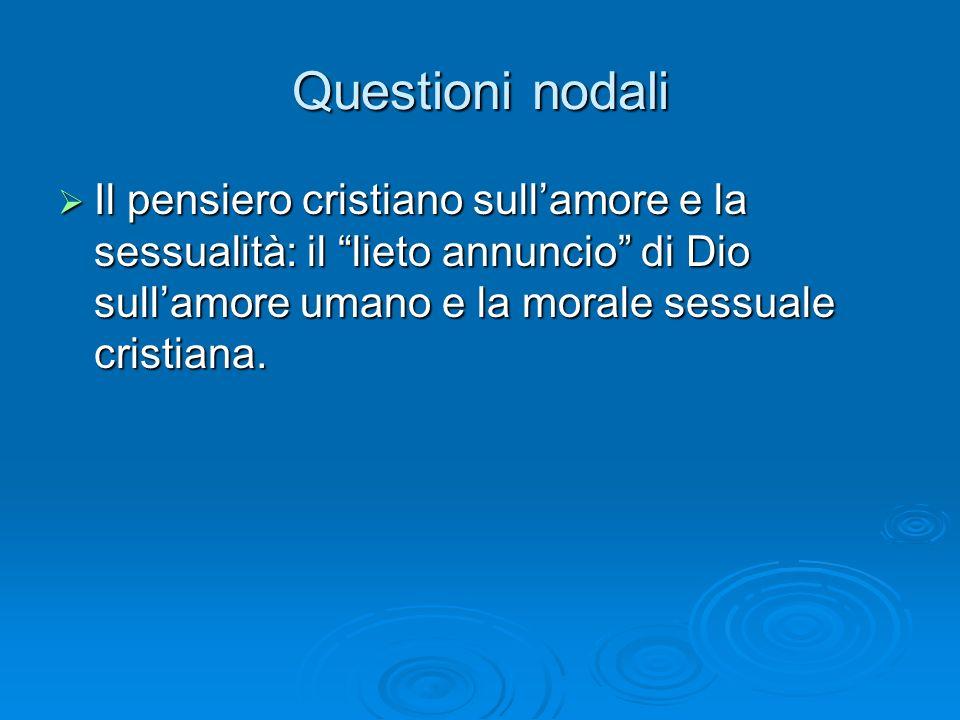 Questioni nodali Il pensiero cristiano sullamore e la sessualità: il lieto annuncio di Dio sullamore umano e la morale sessuale cristiana. Il pensiero