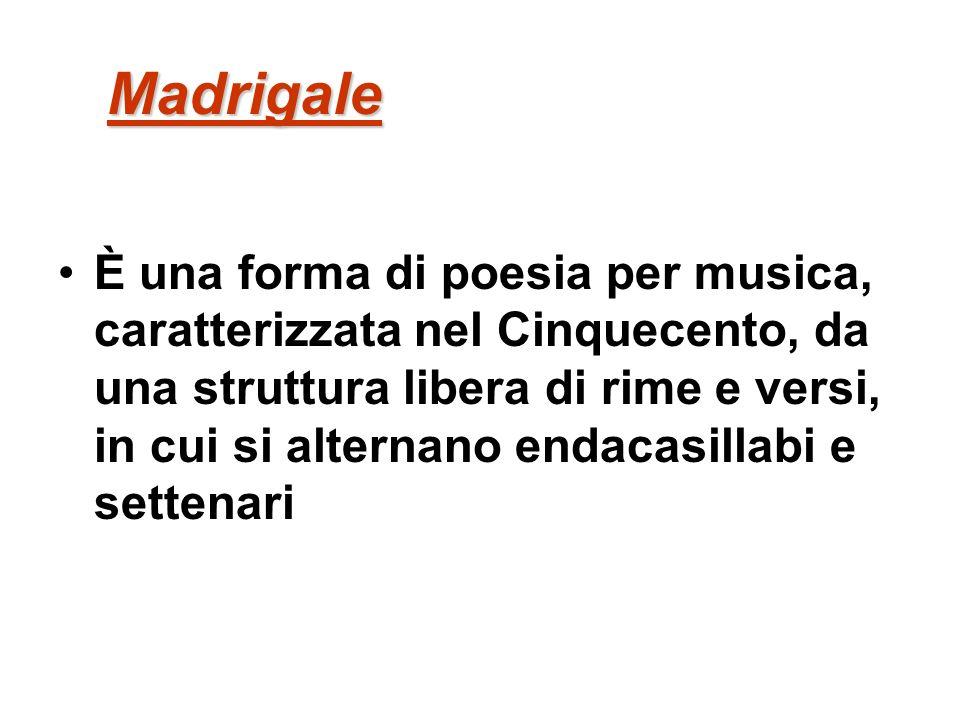 Madrigale È una forma di poesia per musica, caratterizzata nel Cinquecento, da una struttura libera di rime e versi, in cui si alternano endacasillabi