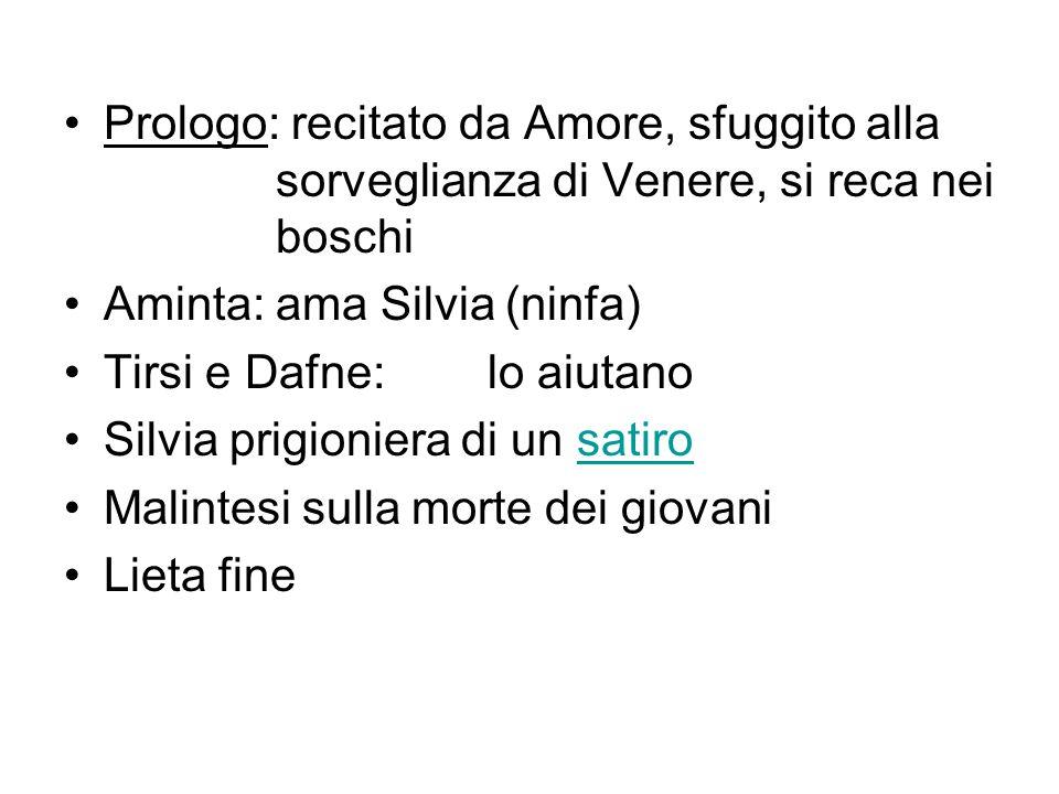 Prologo: recitato da Amore, sfuggito alla sorveglianza di Venere, si reca nei boschi Aminta:ama Silvia (ninfa) Tirsi e Dafne:lo aiutano Silvia prigion