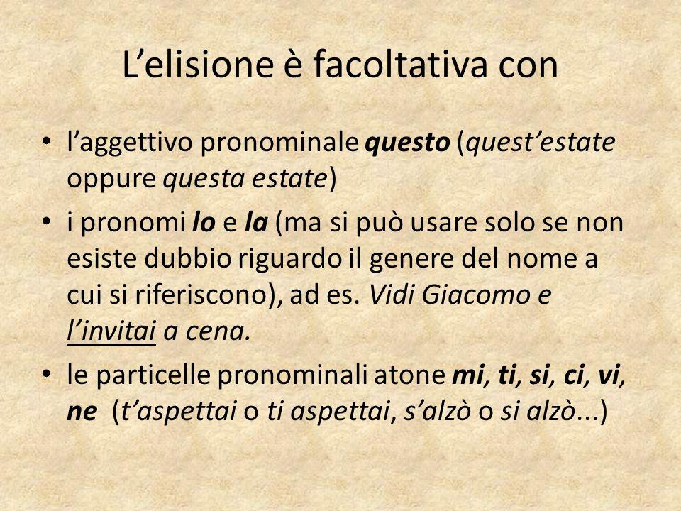 Lelisione è facoltativa con laggettivo pronominale questo (questestate oppure questa estate) i pronomi lo e la (ma si può usare solo se non esiste dubbio riguardo il genere del nome a cui si riferiscono), ad es.