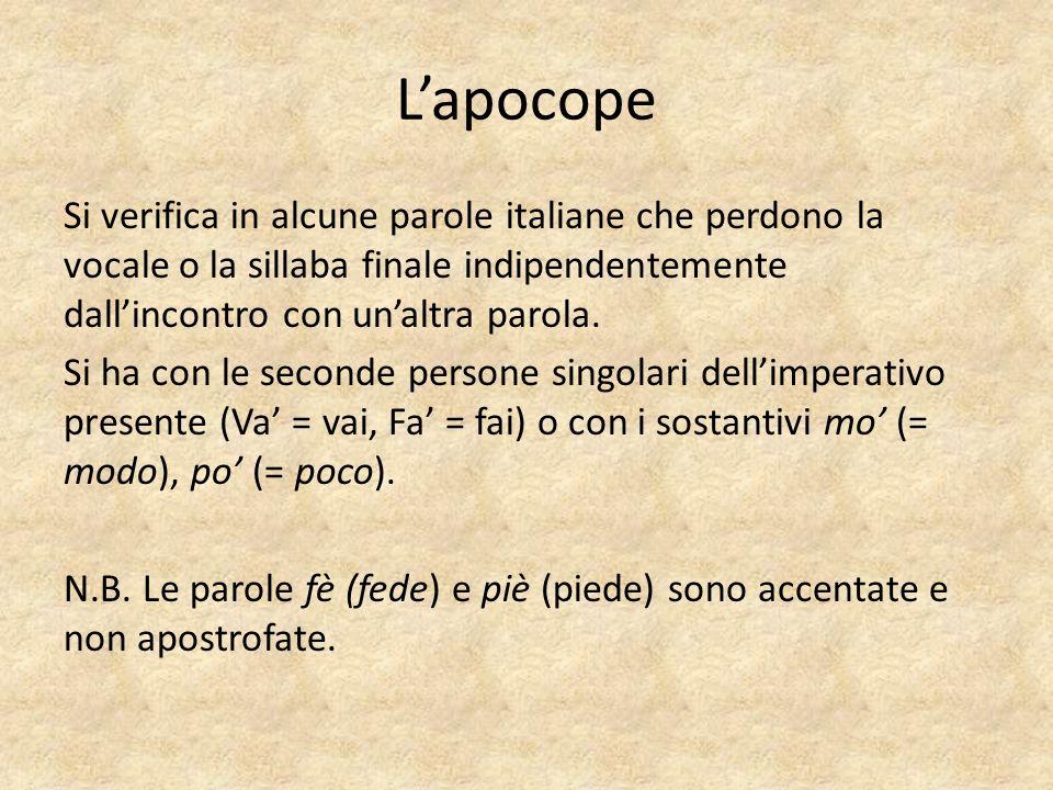Lapocope Si verifica in alcune parole italiane che perdono la vocale o la sillaba finale indipendentemente dallincontro con unaltra parola.