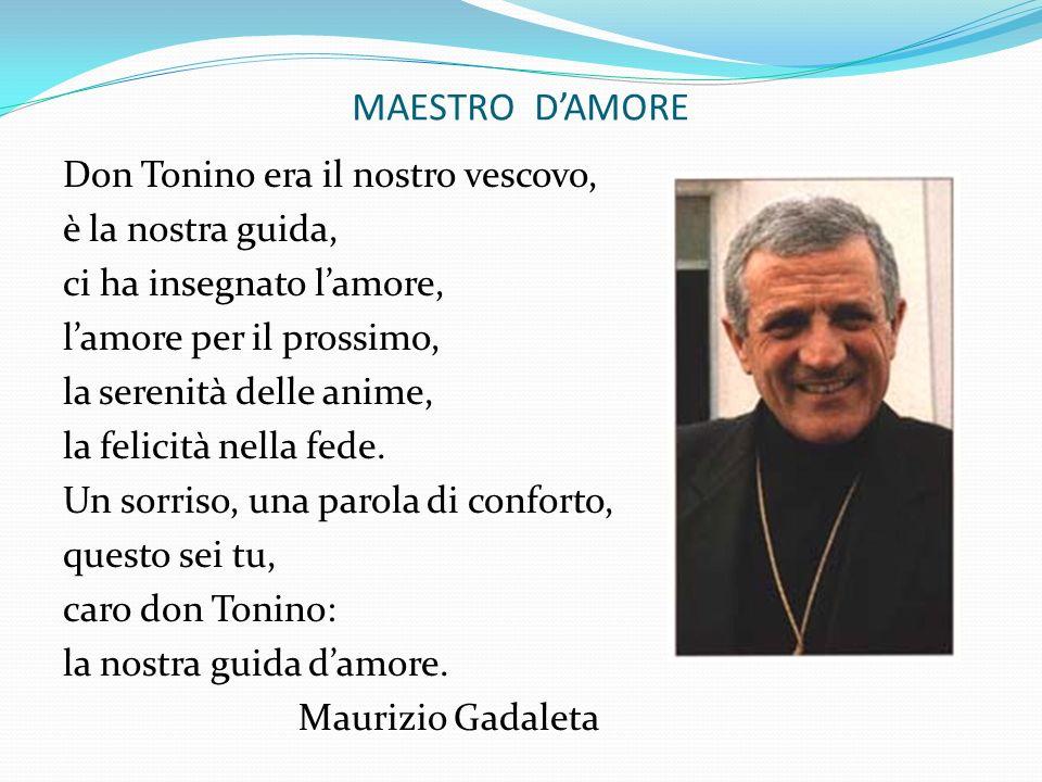 MAESTRO DAMORE Don Tonino era il nostro vescovo, è la nostra guida, ci ha insegnato lamore, lamore per il prossimo, la serenità delle anime, la felici
