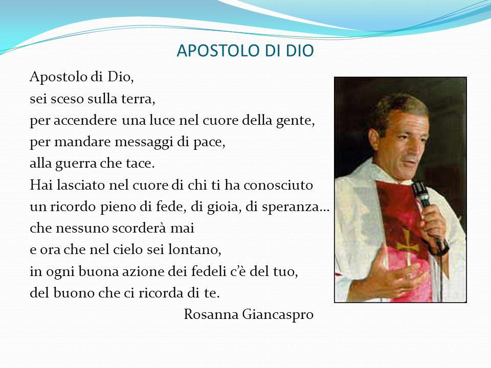 APOSTOLO DI DIO Apostolo di Dio, sei sceso sulla terra, per accendere una luce nel cuore della gente, per mandare messaggi di pace, alla guerra che ta