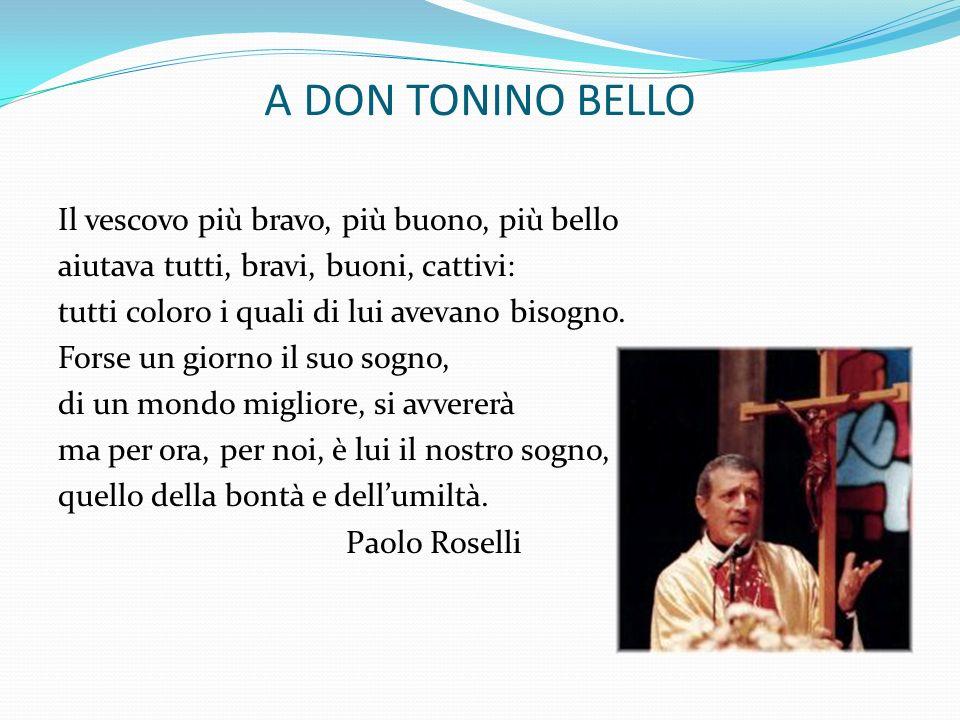 A DON TONINO BELLO Il vescovo più bravo, più buono, più bello aiutava tutti, bravi, buoni, cattivi: tutti coloro i quali di lui avevano bisogno. Forse