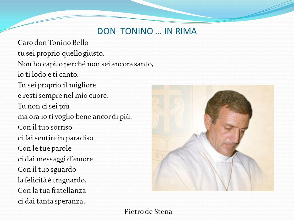DON TONINO … IN RIMA Caro don Tonino Bello tu sei proprio quello giusto. Non ho capito perché non sei ancora santo, io ti lodo e ti canto. Tu sei prop
