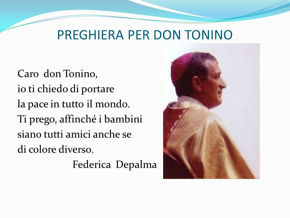 PREGHIERA PER DON TONINO Caro don Tonino, io ti chiedo di portare la pace in tutto il mondo. Ti prego, affinché i bambini siano tutti amici anche se d