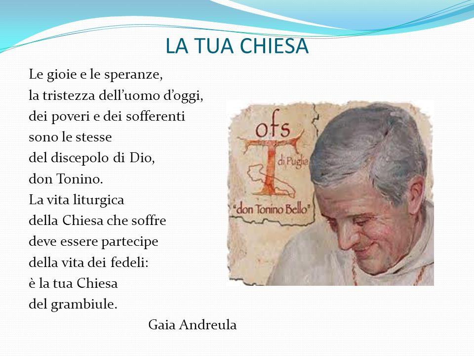 LA TUA CHIESA Le gioie e le speranze, la tristezza delluomo doggi, dei poveri e dei sofferenti sono le stesse del discepolo di Dio, don Tonino. La vit