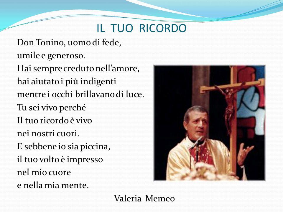 IL TUO RICORDO Don Tonino, uomo di fede, umile e generoso. Hai sempre creduto nellamore, hai aiutato i più indigenti mentre i occhi brillavano di luce