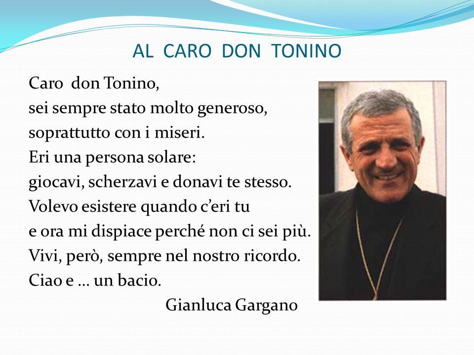 AL CARO DON TONINO Caro don Tonino, sei sempre stato molto generoso, soprattutto con i miseri. Eri una persona solare: giocavi, scherzavi e donavi te