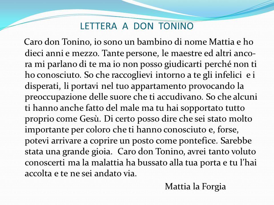 LETTERA A DON TONINO Caro don Tonino, io sono un bambino di nome Mattia e ho dieci anni e mezzo. Tante persone, le maestre ed altri anco- ra mi parlan