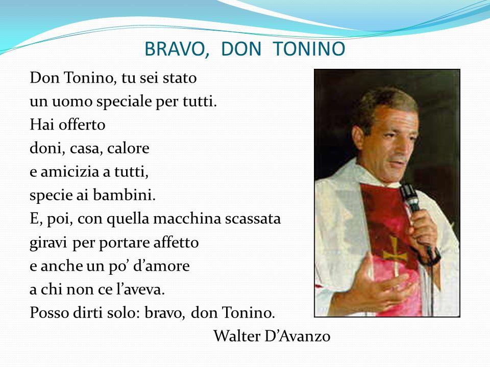 BRAVO, DON TONINO Don Tonino, tu sei stato un uomo speciale per tutti. Hai offerto doni, casa, calore e amicizia a tutti, specie ai bambini. E, poi, c