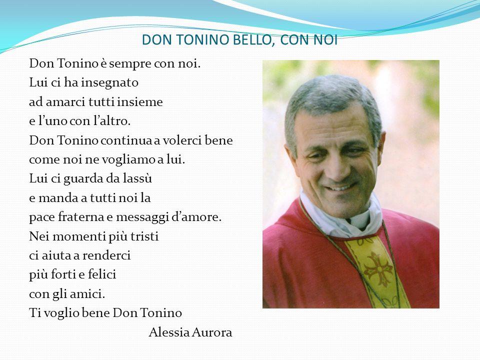 DON TONINO BELLO, CON NOI Don Tonino è sempre con noi. Lui ci ha insegnato ad amarci tutti insieme e luno con laltro. Don Tonino continua a volerci be