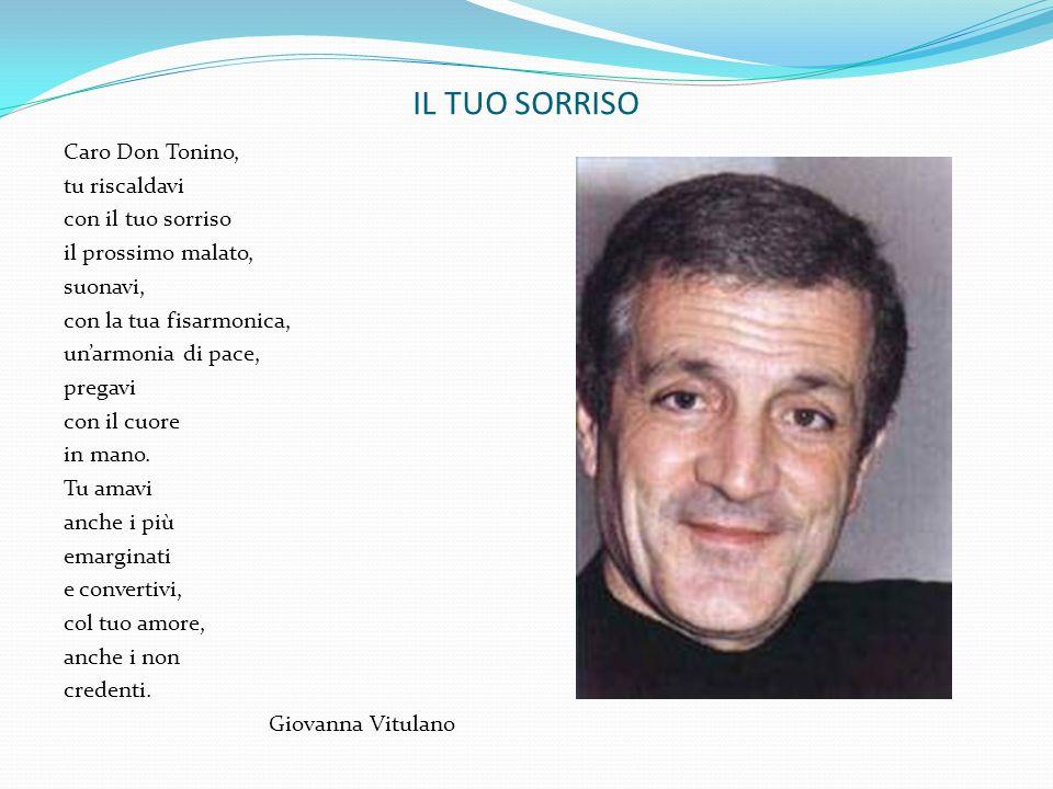 IL TUO SORRISO Caro Don Tonino, tu riscaldavi con il tuo sorriso il prossimo malato, suonavi, con la tua fisarmonica, unarmonia di pace, pregavi con i