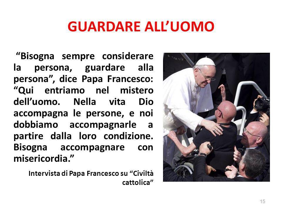 GUARDARE ALLUOMO Bisogna sempre considerare la persona, guardare alla persona, dice Papa Francesco: Qui entriamo nel mistero delluomo. Nella vita Dio