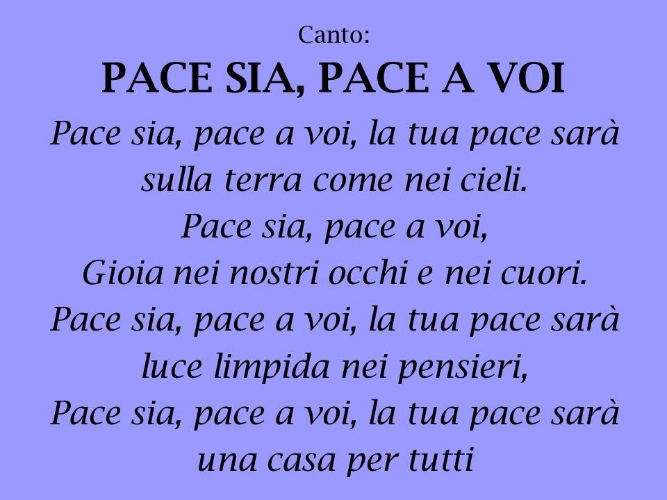 Pace sia, pace a voi, la tua pace sarà sulla terra come nei cieli. Pace sia, pace a voi, Gioia nei nostri occhi e nei cuori. Pace sia, pace a voi, la