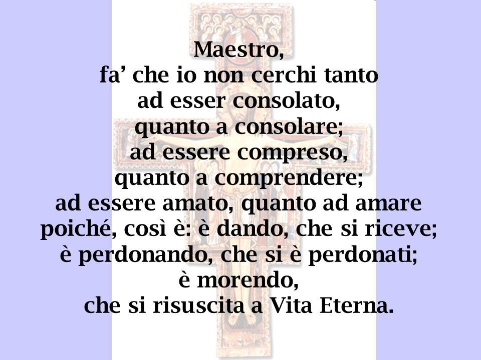 Maestro, fa che io non cerchi tanto ad esser consolato, quanto a consolare; ad essere compreso, quanto a comprendere; ad essere amato, quanto ad amare