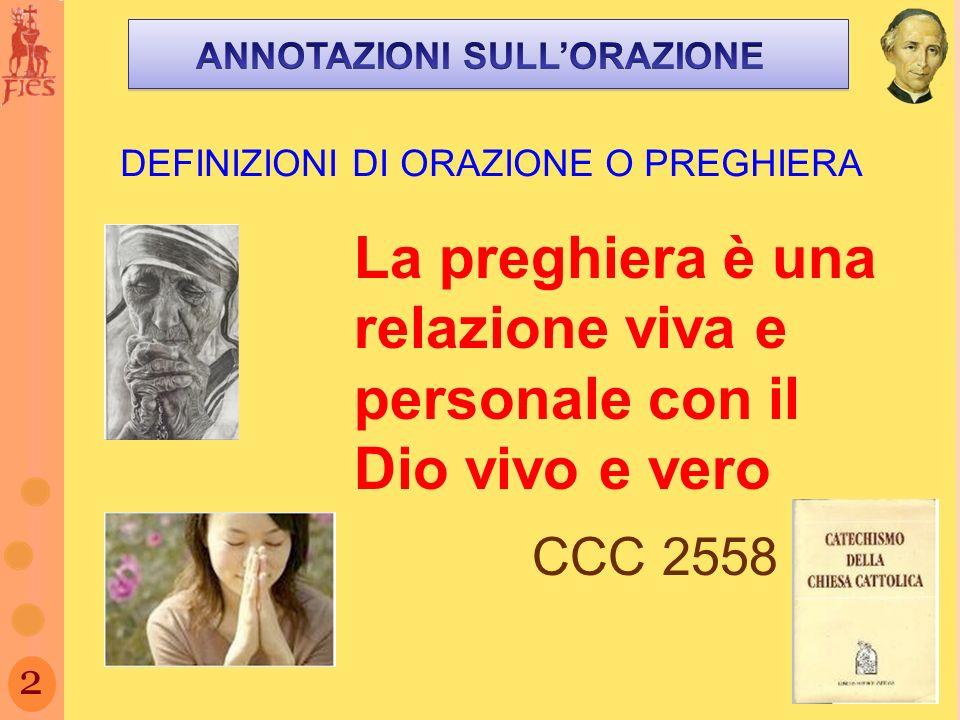 2 DEFINIZIONI DI ORAZIONE O PREGHIERA La preghiera è una relazione viva e personale con il Dio vivo e vero CCC 2558