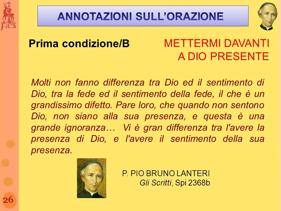 26 Prima condizione/B METTERMI DAVANTI A DIO PRESENTE Molti non fanno differenza tra Dio ed il sentimento di Dio, tra la fede ed il sentimento della fede, il che è un grandissimo difetto.