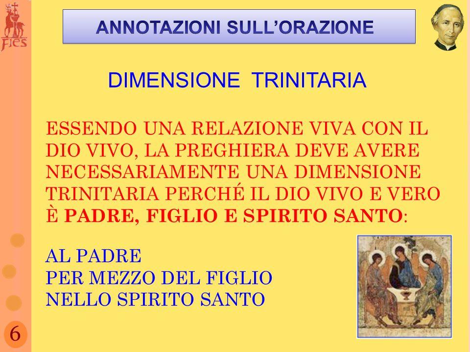 6 DIMENSIONE TRINITARIA ESSENDO UNA RELAZIONE VIVA CON IL DIO VIVO, LA PREGHIERA DEVE AVERE NECESSARIAMENTE UNA DIMENSIONE TRINITARIA PERCHÉ IL DIO VIVO E VERO È PADRE, FIGLIO E SPIRITO SANTO : AL PADRE PER MEZZO DEL FIGLIO NELLO SPIRITO SANTO