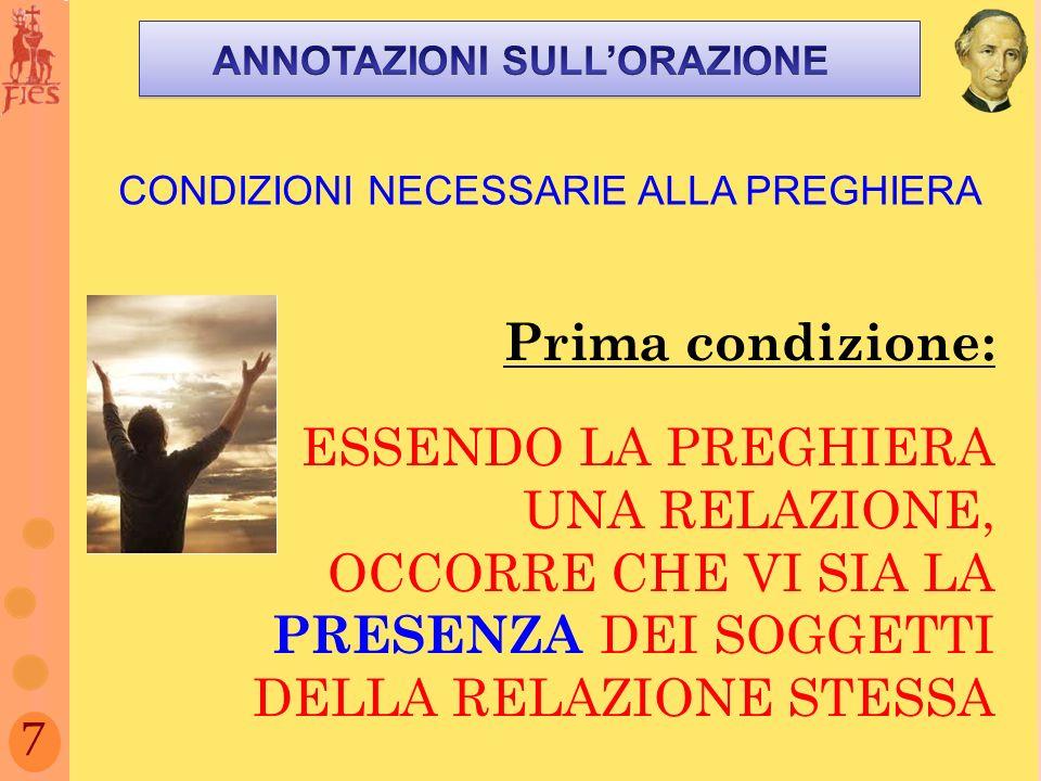 7 CONDIZIONI NECESSARIE ALLA PREGHIERA Prima condizione: ESSENDO LA PREGHIERA UNA RELAZIONE, OCCORRE CHE VI SIA LA PRESENZA DEI SOGGETTI DELLA RELAZIONE STESSA