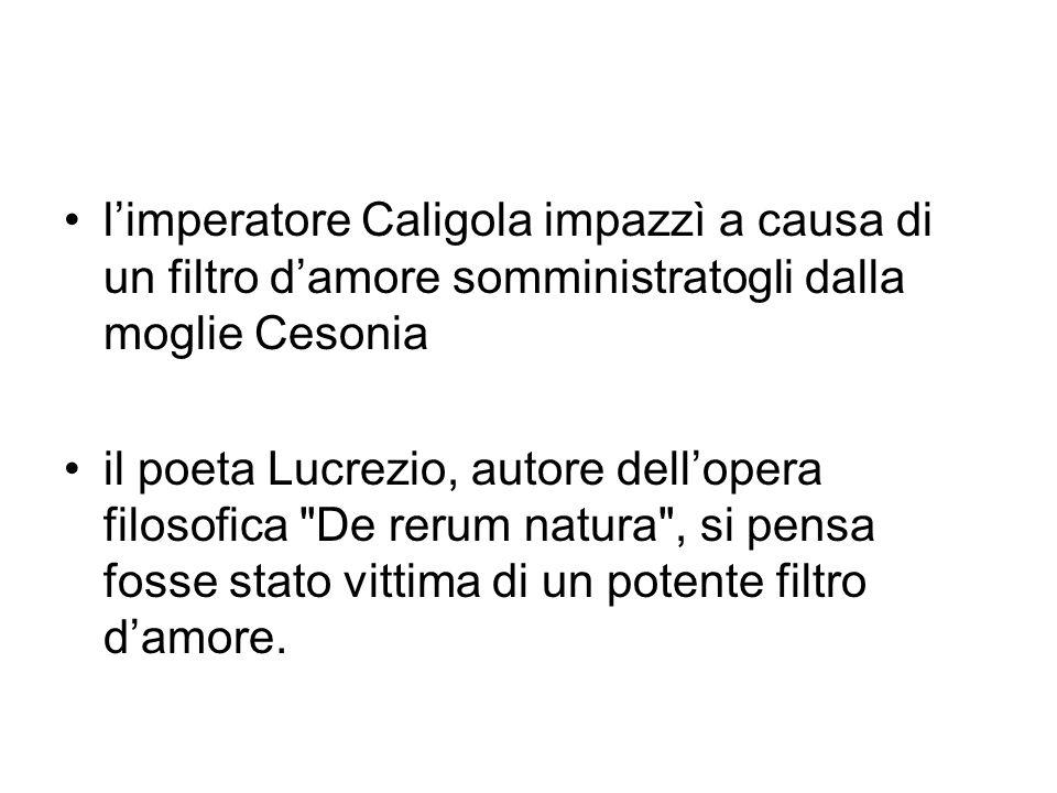 limperatore Caligola impazzì a causa di un filtro damore somministratogli dalla moglie Cesonia il poeta Lucrezio, autore dellopera filosofica