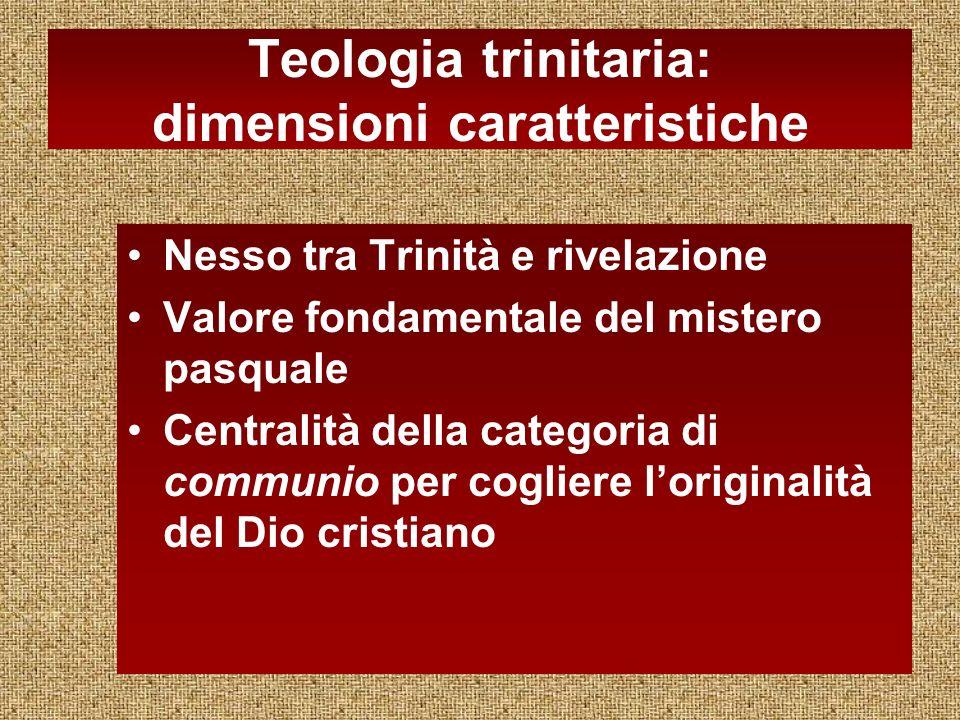 Teologia trinitaria: dimensioni caratteristiche Nesso tra Trinità e rivelazione Valore fondamentale del mistero pasquale Centralità della categoria di communio per cogliere loriginalità del Dio cristiano
