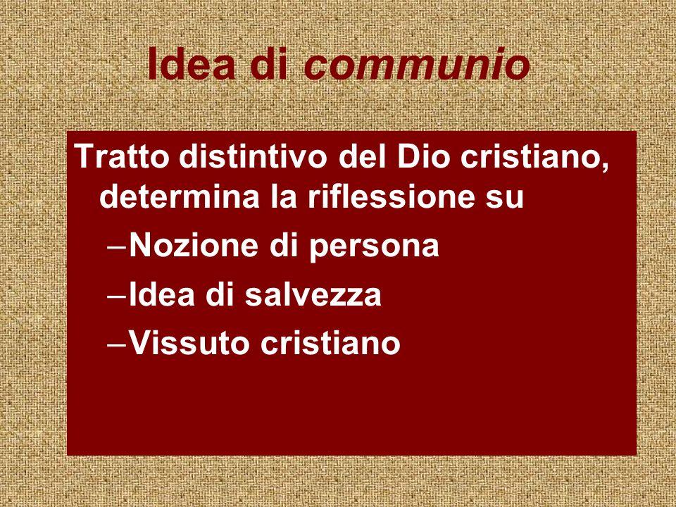 Idea di communio Tratto distintivo del Dio cristiano, determina la riflessione su –Nozione di persona –Idea di salvezza –Vissuto cristiano