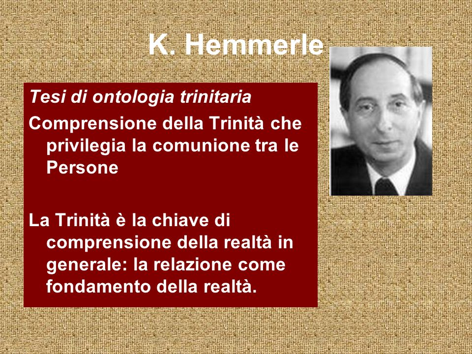K. Hemmerle Tesi di ontologia trinitaria Comprensione della Trinità che privilegia la comunione tra le Persone La Trinità è la chiave di comprensione