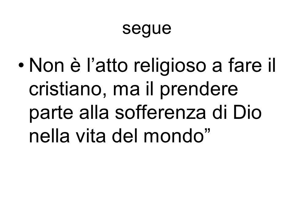 segue Non è latto religioso a fare il cristiano, ma il prendere parte alla sofferenza di Dio nella vita del mondo