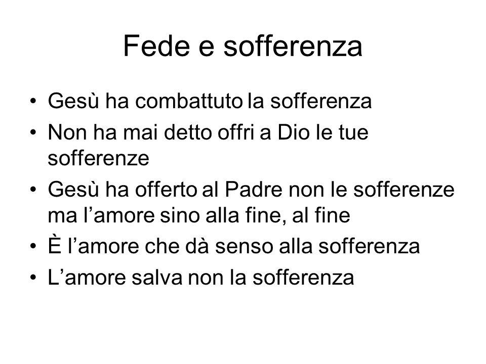 Fede e sofferenza Gesù ha combattuto la sofferenza Non ha mai detto offri a Dio le tue sofferenze Gesù ha offerto al Padre non le sofferenze ma lamore