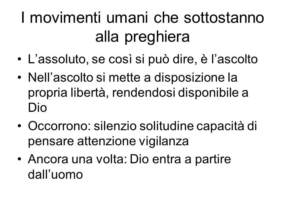 I movimenti umani che sottostanno alla preghiera Lassoluto, se così si può dire, è lascolto Nellascolto si mette a disposizione la propria libertà, re