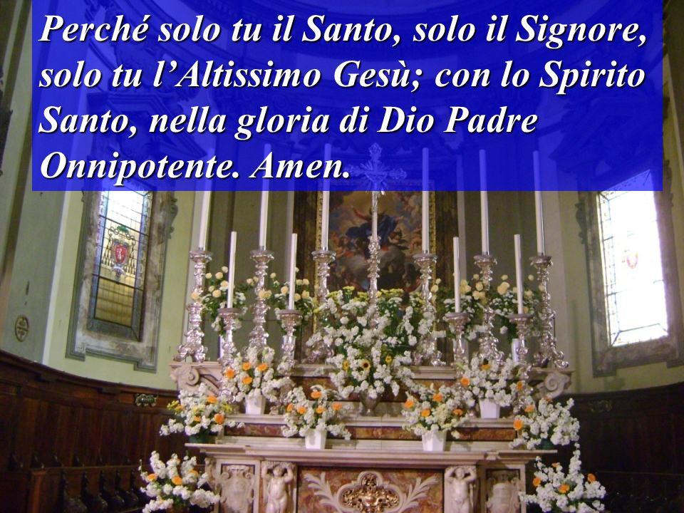 Perché solo tu il Santo, solo il Signore, solo tu lAltissimo Gesù; con lo Spirito Santo, nella gloria di Dio Padre Onnipotente. Amen.