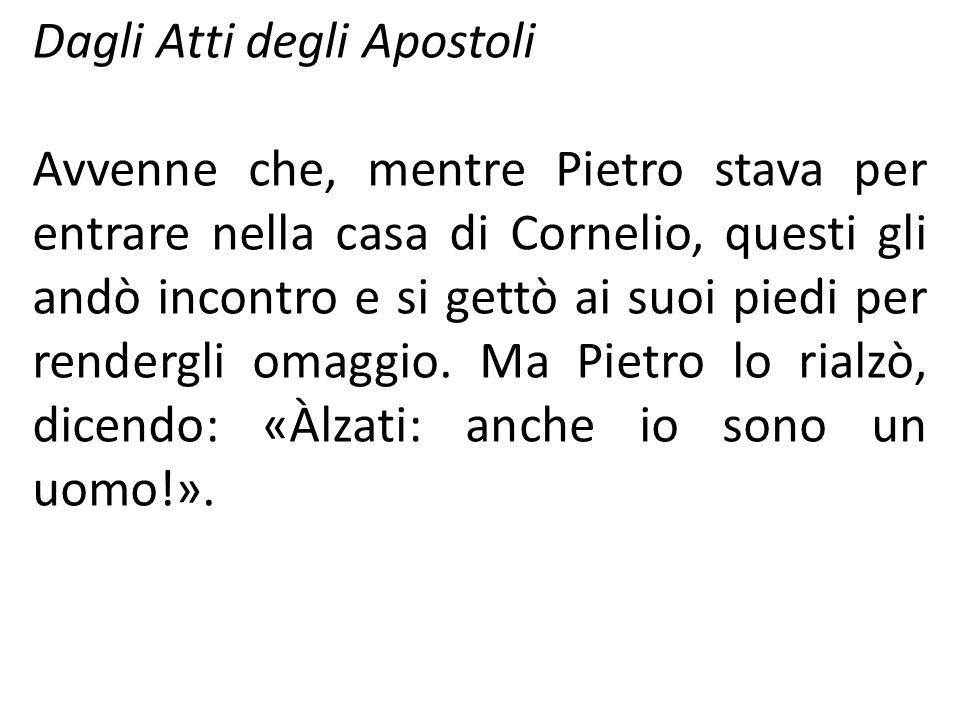 Dagli Atti degli Apostoli Avvenne che, mentre Pietro stava per entrare nella casa di Cornelio, questi gli andò incontro e si gettò ai suoi piedi per r