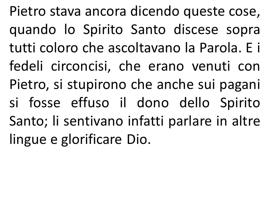 Pietro stava ancora dicendo queste cose, quando lo Spirito Santo discese sopra tutti coloro che ascoltavano la Parola. E i fedeli circoncisi, che eran