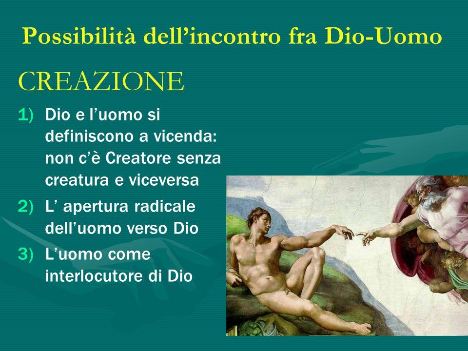Possibilità dellincontro fra Dio-Uomo CREAZIONE 1) 1)Dio e luomo si definiscono a vicenda: non cè Creatore senza creatura e viceversa 2) 2)L apertura
