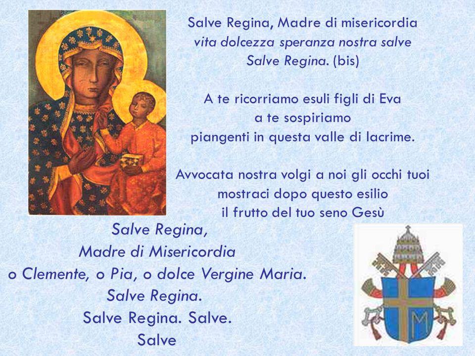 Salve Regina, Madre di misericordia vita dolcezza speranza nostra salve Salve Regina. (bis) A te ricorriamo esuli figli di Eva a te sospiriamo piangen