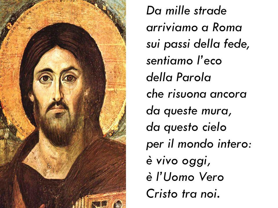 Da mille strade arriviamo a Roma sui passi della fede, sentiamo leco della Parola che risuona ancora da queste mura, da questo cielo per il mondo intero: è vivo oggi, è lUomo Vero Cristo tra noi.