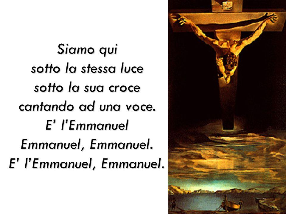 Siamo qui sotto la stessa luce sotto la sua croce cantando ad una voce. E lEmmanuel Emmanuel, Emmanuel. E lEmmanuel, Emmanuel.