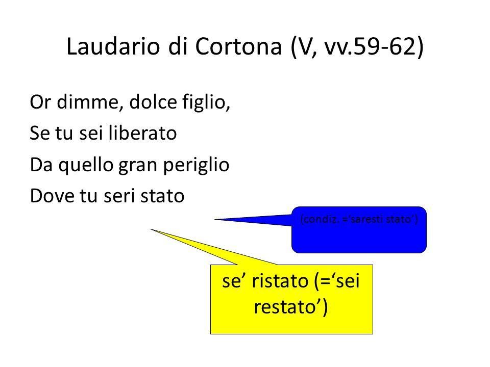 Laudario di Cortona (V, vv.59-62) Or dimme, dolce figlio, Se tu sei liberato Da quello gran periglio Dove tu seri stato (condiz. =saresti stato) se ri
