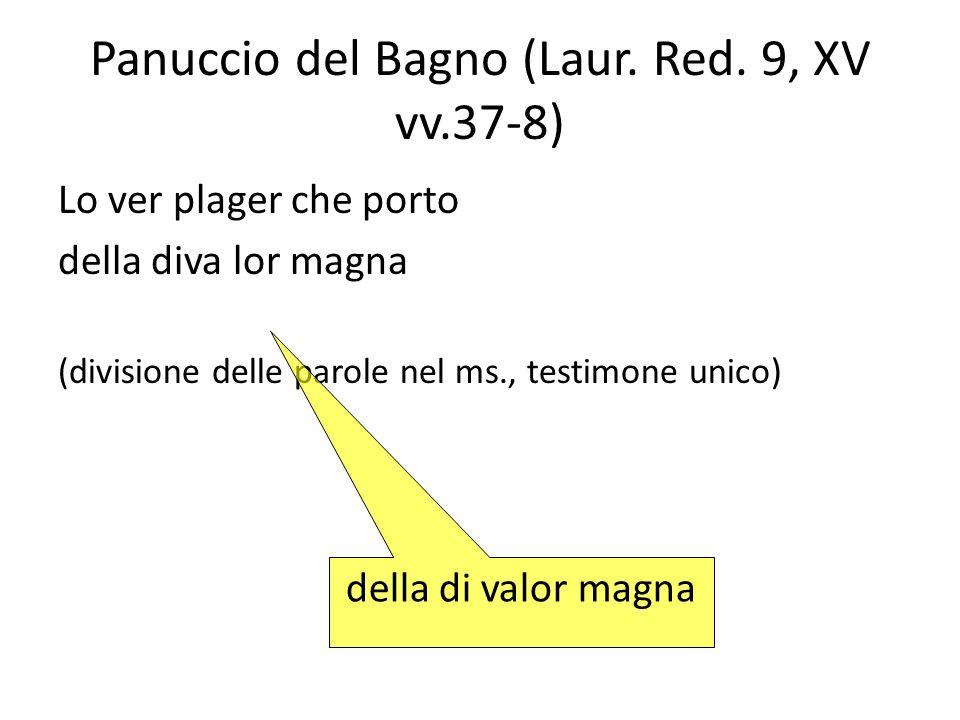 Panuccio del Bagno (Laur. Red. 9, XV vv.37-8) Lo ver plager che porto della diva lor magna (divisione delle parole nel ms., testimone unico) della di