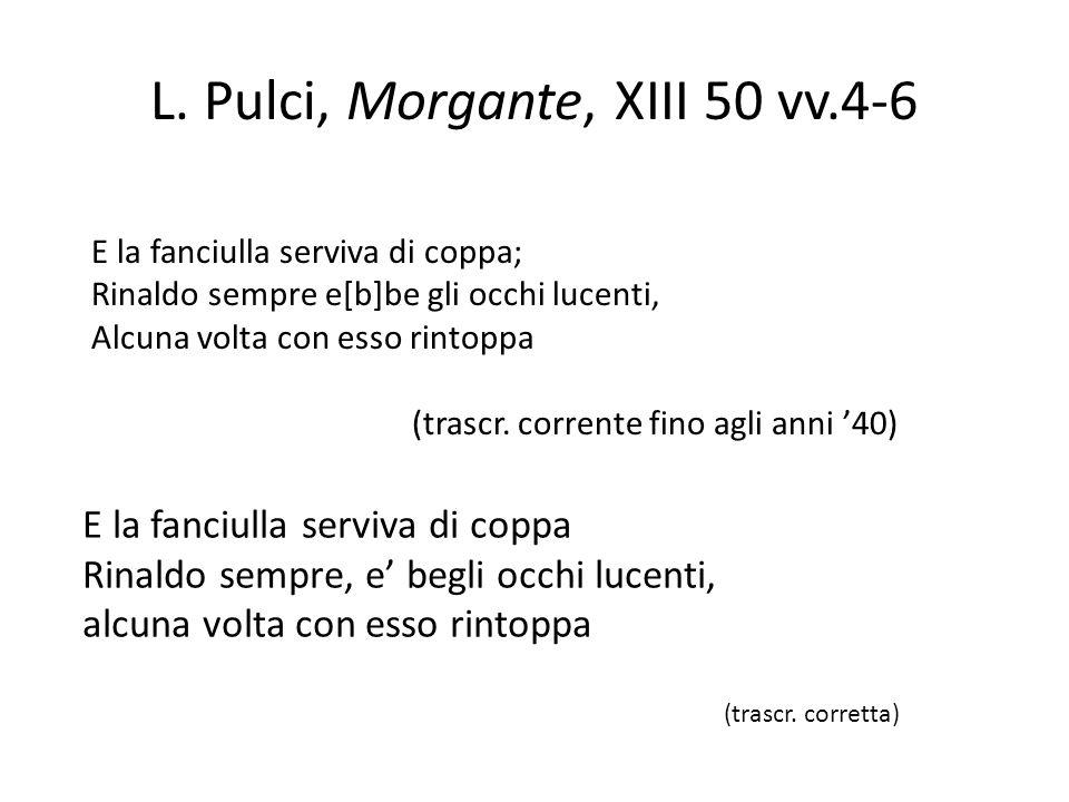 L. Pulci, Morgante, XIII 50 vv.4-6 E la fanciulla serviva di coppa; Rinaldo sempre e[b]be gli occhi lucenti, Alcuna volta con esso rintoppa (trascr. c
