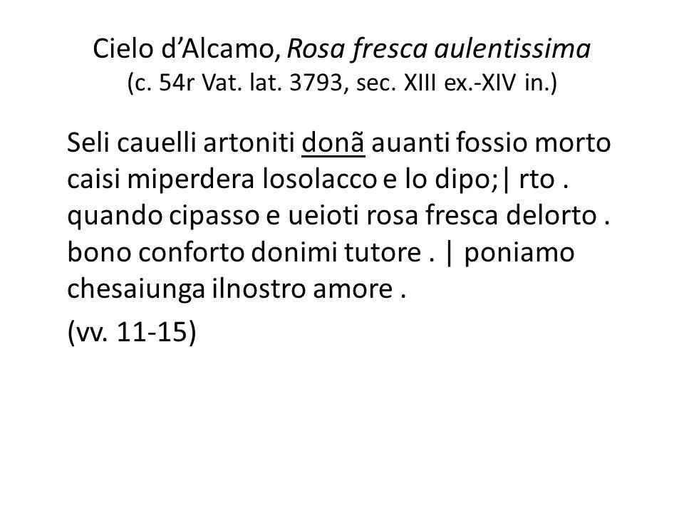 Cielo dAlcamo, Rosa fresca aulentissima (c. 54r Vat. lat. 3793, sec. XIII ex.-XIV in.) Seli cauelli artoniti donã auanti fossio morto caisi miperdera