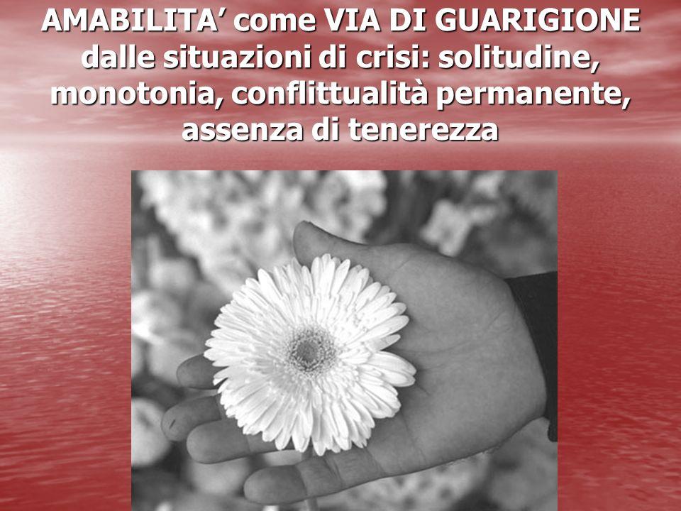 AMABILITA come VIA DI GUARIGIONE dalle situazioni di crisi: solitudine, monotonia, conflittualità permanente, assenza di tenerezza