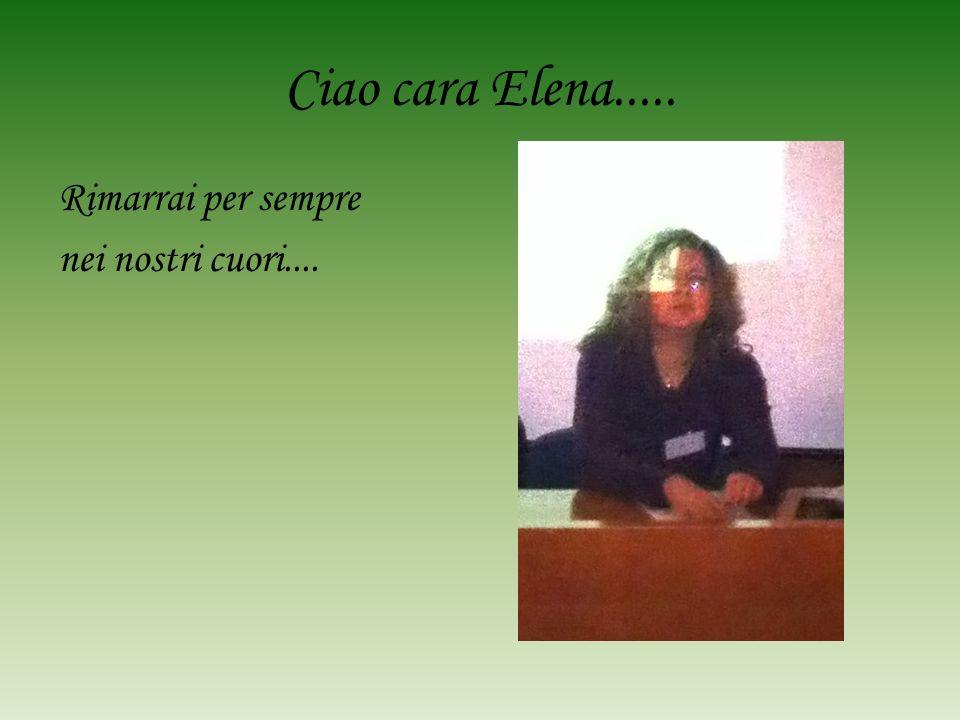Ciao cara Elena..... Rimarrai per sempre nei nostri cuori....