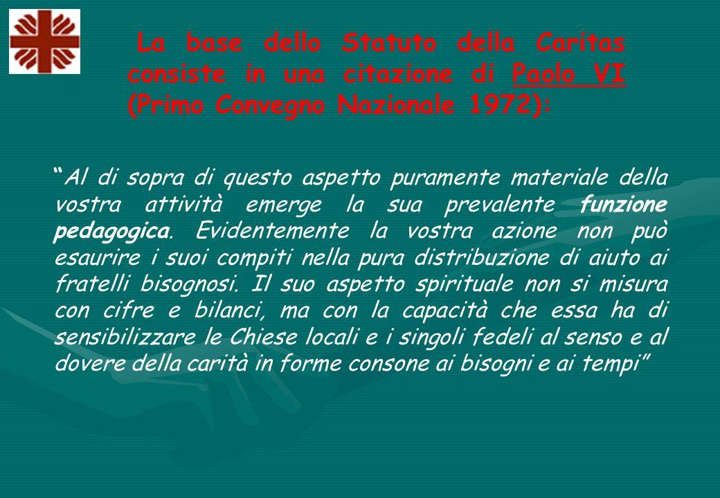 La base dello Statuto della Caritas consiste in una citazione di Paolo VI (Primo Convegno Nazionale 1972): Al di sopra di questo aspetto puramente materiale della vostra attività emerge la sua prevalente funzione pedagogica.